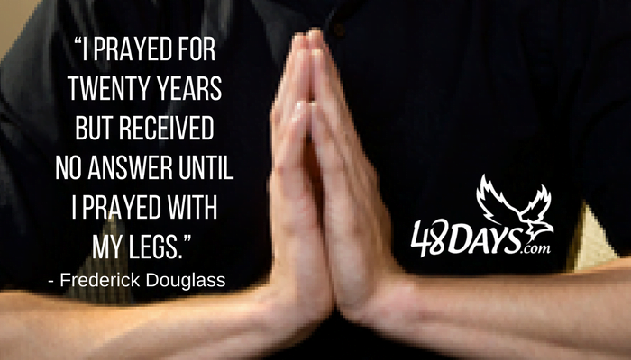 """I prayed for twenty years but received no answer until I prayed with my legs."" — Frederick Douglass"